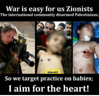 "Israeli snipers were well aware that their target is a ""kid""!: War is easy for us Zionists  The international community disarmed Palestinians,  So we target practice on babies;  I aim for the heart! Israeli snipers were well aware that their target is a ""kid""!"
