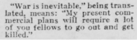 "Tumblr, Blog, and Http: ""War is inevitable,"" being trans-  means: ""My present com-  mercial plans will require a lot  of you fellows to go out and get  lnterci.al plans win reqwire e tot  killed.""  93 yesterdaysprint:  El Paso Herald, Texas, February 11, 1928"