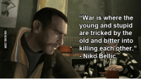 "war: ""War is where the  young and stupid  are tricked by the  old and bitter into  killing each other.""  Niko Bellic"