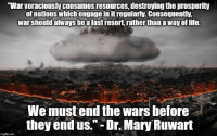 """Memes, Voracious, and 🤖: war voraciously consumesresources, destroying the prosperity  of nations which engage in itregularly. Consequently,  warshould always be alastresort rather thanaway oflife.  We must end the wars before  they end us."""" Dr. MaryRuwart  imgfip com LP Platform 3.3: American foreign policy should seek an America at peace with the world. Our foreign policy should emphasize defense against attack from abroad and enhance the likelihood of peace by avoiding foreign entanglements.   To learn more about our Platform, go to lp.org/platform"""