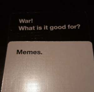I was playing cards against humanity and got this and relised that it's scary how true this is.: War!  What is it good for?  Memes. I was playing cards against humanity and got this and relised that it's scary how true this is.
