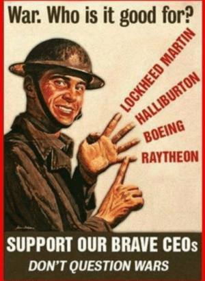Who is war good for?: War. Who is it good for?  HALLIBURTON  BOEING  RAYTHEON  SUPPORT OUR BRAVE CEOS  DON'T QUESTION WARS  LOCKHEED MARTIN Who is war good for?