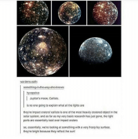 Beautiful, Memes, and Nasa: wardens-oath:  something-in-the-way-she-knows  hyvapalva  iva:  Jupiter's moon, Callisto.  is no one going to explain what all the lights are  theyre impact craters! callisto is one of the most heavily cratered object in the  solar system, and as far as my very basic research has just gone, the light  parts are essentially iced over impact craters  so, essentially, we're looking at something with a very frostylicy surface  theyre bright because they reflect the sun! Last one! Night y'all! randomwednesday tumblr tumblrtextpost space nasa spacethefinalfrontier thefinalfrontier jupiter jupitersmoon callisto beautiful