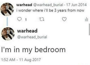 I think we all can relate by Greg05 MORE MEMES: warhead warhead burial 17 Jun 2014  i wonder where il be 3 years from now  warhead  @warhead_burial  I'm in my bedroom  1:52 AM 11 Aug 2017 I think we all can relate by Greg05 MORE MEMES