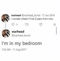 Funny, 2017, and Proud: warhead @warhead burial 17 Jun 2014  i wonder where i'll be 3 years from now  warhead  @warhead burial  I'm in my bedroom  1:52 AM -11 Aug 2017 & PROUD.