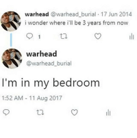 Memes, Wonder, and 🤖: warhead @warhead_burial 17 Jun 2014  i wonder where i'll be 3 years from now  warhead  @warhead burial  I'm in my bedroom  1:52 AM 11 Aug 2017 @_im_just_that_guy_____ always posts 🔥🔥🔥
