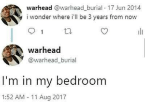 Dank, Memes, and Target: warhead @warhead_burial 17 Jun 2014  i wonder where i'll be 3 years from now  1  warhead  @warhead_burial  I'm in my bedroom  1:52 AM 11 Aug 2017 meirl by Orangecola2345 MORE MEMES