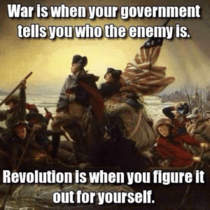 awesomesthesia:  Don't Believe Everything They Say: Waris when your government  tells you who the enemy is.  Revolution is when you figure it  out for yourself. awesomesthesia:  Don't Believe Everything They Say