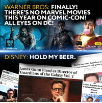 Beer, Disney, and Facts: WARNER BROS: FINALLY!  THERE'S NO MARVEL MOVIES  THIS YEAR ON COMIC-CON!  ALL EYES ON DC!  CINEMA  FACTS  叵1 @clNFACTS  ZACHARY LEVI  DISNEY: HOLD MY BEER.  Disney has fired Guardians of  mes Gunn over old, gross t  puch to moke it happan  20 3018  James Gunn Fired as Director of  'Guardians of the Galaxy Vol. 3'  IndieWire  James Gunn Issues Stater  Disney Firing, Offers Dee  Offensive Tweets  s Gunn dropped from  e Galaxy films over u  tweets  I @CINFACTS So it's simple. Disney are morons, because they got fired, but Gunn a moron too, because he wrote stupid stuff on the Internet, but I do it find it hypocritical how james gunn gets fired for ( f*cking awful) jokes that he actually owned up and apolgized for yet byran singer is a pedophile and he's still allowed to direct x-men movies. The left went after James Gunn for his shitty jokes six years ago. He apologised. He wasn't fired. https:-www.hollywoodreporter.com-news-guardians-galaxy-director-james-gunn-395796 Johnny Depp literally beat his wife and Disney didn't do anything about it but James Gunn tweeted a few jokes several years ago and they fire him. Okaaaaaaaay. That's really funny. First, you hire a Director who loves a fun adult humor, and he makes two movies for you with more adult humor than all your other movies in MCU. And now you're firing him for his tweets with adult humor. This is weird.