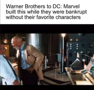 I'm sorry, I'm not marvel: Warner Brothers to DC: Marvel  built this while they were bankrupt  without their favorite characters I'm sorry, I'm not marvel