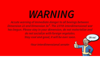 "Reddit, Soon..., and Cool: WARNING  Accute warning of immediate danger to all beeings between  Dimension 22 and Dimension 3e3 The 237th interdimensional war  has begun. Please stay in your dimension, do not materialize and  do not socialize with foreign vegetales.  Stay cool and good, it will be over soon.  Oh no!  -Your interdimensional senate- <p>[<a href=""https://www.reddit.com/r/surrealmemes/comments/7sqg87/warning/"">Src</a>]</p>"