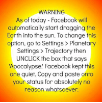 -Preston: WARNING  As of today Facebook will  automatically start dragging the  Earth into the sun. To change this  option, go to Settings Planetary  Settings Trajectory then  UNCLICK the box that says  Apocalypse. Facebook kept this  one quiet. Copy and paste onto  your status for absolutely no  reason whatsoever. -Preston