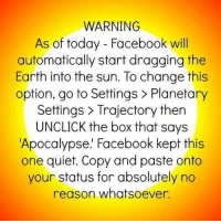 This might be a welcome option instead of watching tonight's debate.: WARNING  As of today Facebook will  automatically start dragging the  Earth into the sun. To change this  option, go to Settings Planetary  Settings Trajectory then  UNCLICK the box that says  Apocalypse. Facebook kept this  one quiet. Copy and paste onto  your status for absolutely no  reason whatsoever This might be a welcome option instead of watching tonight's debate.