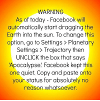 Sharing just in case, can't hurt :): WARNING  As of today Facebook will  automatically start dragging the  Earth into the sun. To change this  option, go to Settings Planetary  Settings Trajectory then  UNCLICK the box that says  Apocalypse. Facebook kept this  one quiet. Copy and paste onto  your status for absolutely no  reason whatsoever. Sharing just in case, can't hurt :)