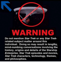 Star Trek: WARNING  Do not mention Star Trek or any Star Trek-  related subject matter around this  individual. Doing so may result in lengthy,  mind-numbing conversations involving the  history, origins and details of the Starship  Enterprise, Star Trek episodes and movies,  Star Trek characters, technology, themes,  and philosophies