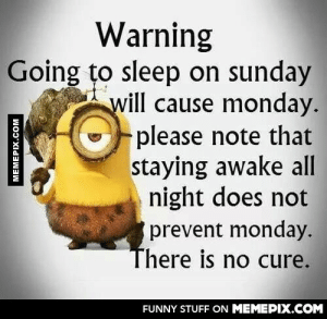 There must be a cure!omg-humor.tumblr.com: Warning  Going to sleep on sunday  will cause monday.  please note that  staying awake all  night does not  prevent monday.  There is no cure.  FUNNY STUFF ON MEMEPIX.COM  MEMEPIX.COM There must be a cure!omg-humor.tumblr.com