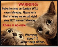 😱  AP: WARNING:  Going to sleep on Sunday WILL  cause Monday. Please note  that staying awake all night  does NOT prevent Monday  There is no cure.  Worrying  about it  won't help either. 😱  AP