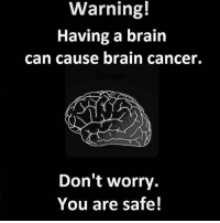 Tag them who are safe 😜😂: Warning!  Having a brain  can cause brain cancer.  Don't worry.  You are safe! Tag them who are safe 😜😂