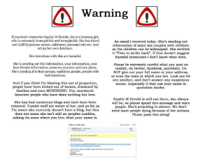 """Bad, Be Like, and Bitch: Warning /  If you don't remember Sophie M Herold, she is a German girl,  who is extremely homophobic and transphobic. She has found  out LGBTQ persons names, addresses, personal info etc. And  set up her own database.  An email I received today. She's sending out  information of same sex couples with children  so the children can be kidnapped. She entitled  it """"Time to strike back"""". If that doesn't suggest  harmful intentions I don't know what does  Her intentions with this are harmful  She is sending out this information, your information, your  best friends information, someone you love and care about.  She's sending it to hate groups, malicious people, people with  bad intentions  Please be extremely careful what you post on  tumblr, on twitter, facebook, anywhere. Do  NOT give out your full name or your address,  or even the town in which you live. Look out for  one another, and don't answer any suspicious  anons. Especially if they use your name in  quotation marks  And if you think I'm blowing this out of proportion  people have been kicked out of homes, disowned by  families and even MURDERED. Yes, murdered  Innocent people who have done nothing but love  She has had numerous blogs and each have been  removed. Tumblr staff are aware of her, and as far as  I'm aware she currently doesn't have a blog, but this  does not mean she isn't still on peoples tumblrs,  asking via anon where you live, what your name is  Sophie M Herold is still out there, she always  will be, so please spead this message and warn  people. She's attacking in silence. We don't  need more people dying because of her actions  Please pass this along!  Time to strike back  u Sophle Herold d o condacts  6.42  or your inormation  Have a rics day  Sophe Mriam Heroid queer-sprite:  biggest-goldiest-spoon:  not-my-brain:  michaelmelljr:  sonowiamconfusion:  whyamiheretm:   bakugou-klancey-lance:   thisgayneedscoffee:  kittykatkayla90645:   thegardenerofvoltron:   bakugou-k"""