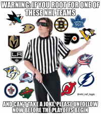 Butthurt, Logic, and Memes: WARNING: IFYOU ROOT FORONEOF  THESE NHLTEAMS  ORONTO  HAPLE  LEAFS  LA  @nhl_ref logic  AND CANTTAKE A JOKE PLEASEUNFOLLOW  NOW BEFORE THE PLAYOFFS BEGIN No team is safe, even my Sharks, so get out while you still can if you don't have a sense of humor and get butthurt easily. Nothing inappropriate of course.