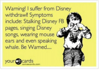Memes, Stalking, and Mouse: Warning! l suffer from Disney  withdrawl! Symptoms  include: Stalking Disney FB  pages, singing Disney  Songs, wearing mouse  ears and even speaking  whale. Be Warned  your  cards  someecards com Credit someecards.com