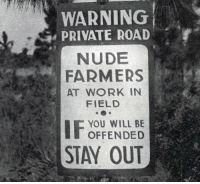cargoshortsbutch: the sign yall will be seeing when you roll up to visit me at my lesbian farmstead/commune: WARNING  PRIVATE ROAD  NUDE  FARMERS  AT WORK IN  FIELD  YOU WILL BE  OFFENDED  STAY OUT cargoshortsbutch: the sign yall will be seeing when you roll up to visit me at my lesbian farmstead/commune