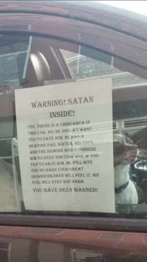 Beware of Satan: WARNING! SATAN  INSIDE!  YES, THERE ISA CHIHUAHUA IN  THIS CAR. NO, HE DOESNT WANT  YOU TO SAVE HIM. HE HAS A  HEATING PAD, WATER, HIS TOYS,  AND THE DEMONS WHICH POSSESS  HIM TO KEEP HIM COMPANY, If YOU  TRY TO SAVE HIM, HE WILL BITE  YOU SO HARD YOUR GREAT  GiRANDCHILDREN WILL FEEL IT. HIS  EVIL WILL KEEP HIM WARM.  YOU HAVE BEEN WARNED! Beware of Satan