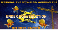 "Reddit, Construction, and Com: WARNING: THE 55)3e528th WORMHOLE IS  UNDER  TION  DO NOT ENTERv <p>[<a href=""https://www.reddit.com/r/surrealmemes/comments/83giy7/caution_construction/"">Src</a>]</p>"