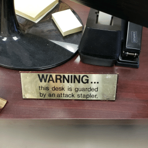 Funny, Desk, and You: WARNING  this desk is guarded  by an attack stapler.  PAULA Have you seen my stapler?