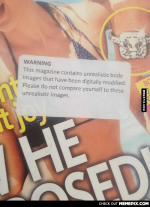 A warning sticker on a tabloid magazine in my doctor's waiting roomomg-humor.tumblr.com: WARNING  This magazine contains unrealistic body  images that have been digitally modified.  Please do not compare yourself to these  unrealistic images.  BC  НЕ  SED  CHECK OUT MEMEPIX.COM  MEMEPIX.COM A warning sticker on a tabloid magazine in my doctor's waiting roomomg-humor.tumblr.com