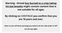 Content, Top, and Safe: Warning - thread Guy burned to a crisp taking  his last breaths might contain content that is  not suitable for all ages.  By clicking on CONTINUE you confirm that you  are 18 years and over.  Note: to turn off these warnings you need to set the 'safe mode' to OFF  (on the top right)