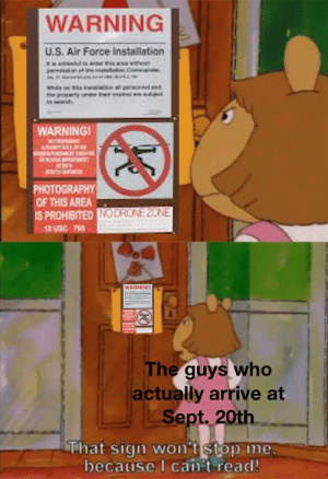 Air Force, Photography, and Dank Memes: WARNING  U.S. Air Force Installation  pernision e  WHioe  ne peoperty urder Fr  a personsel and  p  WARNING  O  PHOTOGRAPHY  OF THIS AREA  IS PROHIBITED NODROKE2ONE  1USC T90  WARNING  The guys who  actually arrive at  Sept. 20th  That sign won't stop me  because I can't read! I hope this hasn't been done yet