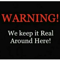 keep it real: WARNING!  We keep it Real  Around Here!