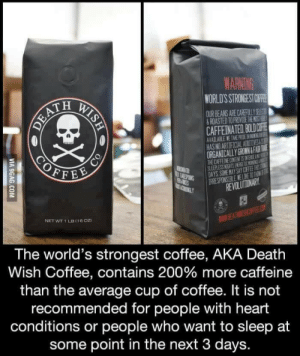 timdrakeishere: You guys will not believe what I just ordered online.: WARNING  WORLD'S STRONGEST OF  OURBEANS ARE CAREFUL Y 92  ROASTED TO PROVIDE THE ST H  CAFFEINATED. BOLDOFİ  AVAILABLE TARE NEDGI振  HAS NO AR  ORGANICALLY GROWN&FAUR TA  THE CAFFEINE CONTENT ES NTENSE AE  EVOLUTIONARY  NET WT 1 LB (16oD  WWIE  The world's strongest coffee, AKA Death  Wish Coffee, contains 200% more caffeine  than the average cup of coffee. It is not  recommended for people with heart  conditions or people who want to sleep at  some point in the next 3 days. timdrakeishere: You guys will not believe what I just ordered online.