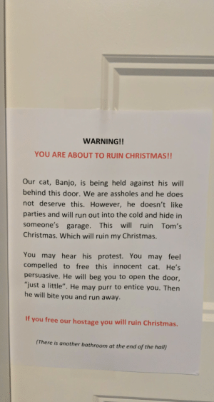 "My parents have a ""Festivus"" party every year and this year I found this sign on their bedroom door: WARNING!!  YOU ARE ABOUT TO RUIN CHRISTMAS!!  Our cat, Banjo, is being held against his will  behind this door. We are assholes and he does  not deserve this. However, he doesn't like  parties and will run out into the cold and hide in  someone's garage.  This will ruin Tom's  Christmas. Which will ruin my Christmas.  You may hear his protest. You may feel  compelled to free this innocent cat. He's  persuasive. He will beg you to open the door,  ""just a little"". He may purr to entice you. Then  he will bite you and run away.  If you free our hostage you will ruin Christmas.  (There is another bathroom at the end of the hall) My parents have a ""Festivus"" party every year and this year I found this sign on their bedroom door"