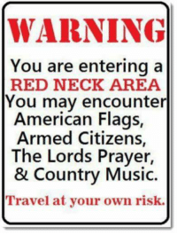 :-D This Sign Should Be EVERYWHERE! :-D: WARNING  You are entering a  RED NECK AREA  You may encounter  American Flags,  Armed Citizens,  The Lords Prayer,  & Country Music.  Travel at your own risk. :-D This Sign Should Be EVERYWHERE! :-D