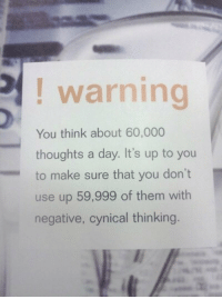 Cynical: ! warning  You think about 60,000  thoughts a day. It's up to you  to make sure that you don't  use up 59,999 of them with  negative, cynical thinking.