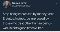 Bad, Money, and Genius: Warren Buffet  @@warrenbuffet99  Stop being impressed by money, fame  & status. Instead, be impressed by  those who treat other human beings  well, in both good times & bad This man is genius