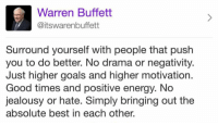 Energy, Goals, and Best: Warren Buffett  @itswarenbuffett  Surround yourself with people that push  you to do better. No drama or negativity  Just higher goals and higher motivation  Good times and positive energy. No  jealousy or hate. Simply bringing out the  absolute best in each other. Well said, Mr. Buffett👏💯 https://t.co/KVz5ocd7p9