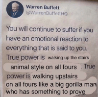 thanks for the advice: Warren Buffett  @WarrenBuffettHG  You will continue to suffer if you  have an emotional reaction to  everything that is said to you.  True power is walking up the stairs  animal style on all fours True  power is walking upstairs  on all fours like a big gorilla man  who has something to prove thanks for the advice