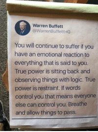 Logic, True, and Control: Warren Buffett  @WarrenBuffettHG  You will continue to suffer if you  have an emotional reaction to  everything that is said to you  True power is sitting back and  observing things with logic. True  power is restraint. If words  control you that means everyone  else can control you. Breathe  and allow things to pass.
