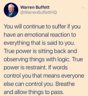 Logic, True, and Control: Warren Buffett  @WarrenBuffettHQ  You will continue to suffer if you  have an emotional reaction to  everything that is said to you.  True power is sitting back and  observing things with logic. True  power is restraint. If words  control you that means everyone  else can control you. Breathe  and allow things to pass. My man W