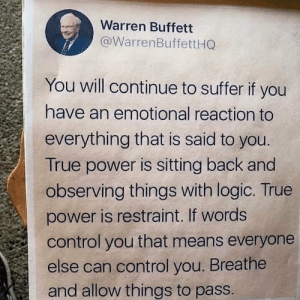 Warren: Warren Buffett  @WarrenBuffettHQ  You will continue to suffer if you  have an emotional reaction to  everything that is said to you.  True power is sitting back and  observing things with logic. True  power is restraint. If words  control you that means everyone  else can control you. Breathe  and allow things to pass.