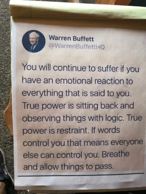 : Warren Buffett  @WarrenBuffettHQ  You will continue to suffer if you  have an emotional reaction to  everything that is said to you.  True power is sitting back and  observing things with logic. True  power is restraint. If words  control you that means everyone  else can control you. Breathe  and allow things to pass.