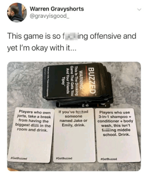 """Sooo offensive...: Warren Gravyshorts  @gravyisgood_  This game is s f  ing offensive and  yet I'm okay with it..  Players who own  jorts, take a break  from having the  biggest di in the  If you've fked  Players who use  3-in-1 shampoo +  conditioner + body  someone  named Jake or  Emily, drink.  wash, this isn't  f ing middle  school. Drink.  room and drink.  #GetBuzzed  #GetBuzzed  #GetBuzzed  BUZZED  WARNING:  This Is The Drinking  Game That Gets You  And Your Friends  Tipsy""""  """"Know your limits. Please drink responsibly. Sooo offensive..."""