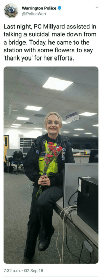 Police, Thank You, and Flowers: Warrington Police  @PoliceWarr  Last night, PC Millyard assisted in  talking a suicidal male down from  a bridge. Today, he came to the  station with some flowers to say  'thank you' for her efforts.  7:32 a.m. 02 Sep 18 Well done, PC Millyard via /r/wholesomememes https://ift.tt/2PrrA7w