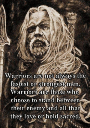 Love, Memes, and Warriors: Warriors are not always the  fastest or strongest men  VVarriors are those who  choose to stand between  their enemy and all that  they love or hold sacred