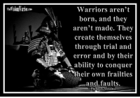 """Amazon, Books, and Fall: Warriors aren't  born, and they  aren't made. They  create themselyes  through trial and  error and by their  ability to conquer  their own frailties  and faults.  Philip J Messina Warriors aren't born, and they aren't made. They create themselves through trial and error and by their ability to conquer their own frailties and faults.  Philip J. Messina       It takes a lot to live the warrior lifestyle. You will make mistakes and fall short at times as you work to perfect each area of your life. What is important is that you never quit working to improve yourself. Continually work to perfect your character. Hone your martial arts skills to a fine edge and then keep them sharp. Slow down and take time to keep your mind calm through meditation and study.       Confucius stated that he wasn't born with the knowledge that he had; he worked hard to obtain it. In the same way, no one is born with all the traits of warriorhood. They have to be developed over time, through trial and error and hard work. Living the life of the warrior is a decision that one makes. Once the decision is made to walk the path of the warrior, then the real work begins. Making the decision to live the life of the warrior is only the first step in a long, endless process that will continue throughout your life.       Victories begin to be won as you conquer your shortcomings and overcome your mistakes. Each time you resist the temptation to lower your standards or to slack off in your training, you add another notch in your belt. You are constantly creating your character as you live the warrior lifestyle.        Men can be taught to fight, but they develop character through their own efforts. As Gichin Funakoshi stated, """"The ultimate goal of karate is the perfection of character."""" This is also the ultimate goal of the warrior lifestyle. Bohdi Sanders ~ excerpt from the NEW BOOK, The Warrior Ethos  The Warrior Ethos is NOW AVAILABLE on Amazon at: http://tinyurl.com/TheWarr"""