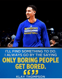 Klay will be just fine in Utah: WARRIORS  BASKETBALL  I'LL FIND SOMETHING TO DO  I ALWAYS GO BY THE SAYING  ONLY BORING PEOPLE  GET BORED.  KLAY THOMPSON Klay will be just fine in Utah