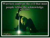 Warriors confront the evil that most people refuse the acknowledge. Bohdi Sanders       The average person doesn't want to acknowledge the evil that lurks in the dark places of this world. It is much more pleasant and peaceful to just pretend that all people are doing the best that they can and have good intentions, although some may simply be a little misguided. These kinds of people prefer to think that we now live in a more enlightened society, one where there is no need for physical violence.       While that might be a nice thought that makes them all warm and fuzzy inside, it is far from the truth. We do not live in some utopian society that is much more evolved than the Trojans or Vikings, even though many prefer to see the world in this way.        There are some evil, nasty people out there who do not care about you in the slightest. They will take advantage of you in every way, without batting an eyelash or giving your life a second thought. Although every person is made of the same substance, all people are not the same.       While it might be peaceful and blissful to pretend these kinds of people don't really exist, and everyone is basically good at heart, it is dangerous to live by that philosophy. It is best to live your life in a peaceful, relaxed state, enjoying all life has to offer, but at the same time, be acutely aware that evil people do exist and you must be prepared to handle them if they target you. The warrior enjoys life, but is ready to confront the evil which most people refuse to acknowledge.  Bohdi Sanders ~ excerpt from the NEW BOOK, WARRIOR WISDOM 365  WARRIOR WISDOM 365 is NOW AVAILABLE on Amazon at: http://tinyurl.com/WarriorWisdom365 or on my website at: http://thewisdomwarrior.com/ Get Your Copy TODAY!!: Warriors confront the evil that most  people refuse the acknowledge.  Bohdi Sanders Warriors confront the evil that most people refuse the acknowledge. Bohdi Sanders       The average person doesn't want to acknowledge the evil t